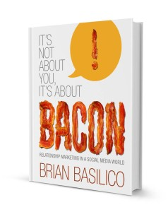 It's Not About You it's About Bacon: Relationship Marketing in a Social Media World by Brian Basilico